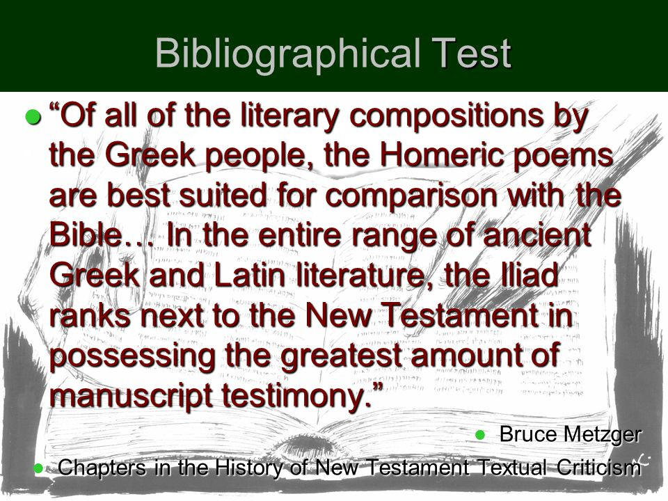 Test Bibliographical Test Of all of the literary compositions by the Greek people, the Homeric poems are best suited for comparison with the Bible… In the entire range of ancient Greek and Latin literature, the Iliad ranks next to the New Testament in possessing the greatest amount of manuscript testimony. Of all of the literary compositions by the Greek people, the Homeric poems are best suited for comparison with the Bible… In the entire range of ancient Greek and Latin literature, the Iliad ranks next to the New Testament in possessing the greatest amount of manuscript testimony. Bruce Metzger Bruce Metzger Chapters in the History of New Testament Textual Criticism Chapters in the History of New Testament Textual Criticism