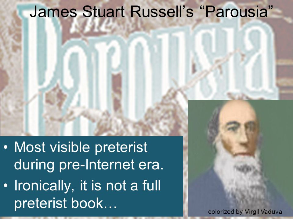 James Stuart Russell's Parousia Most visible preterist during pre-Internet era.