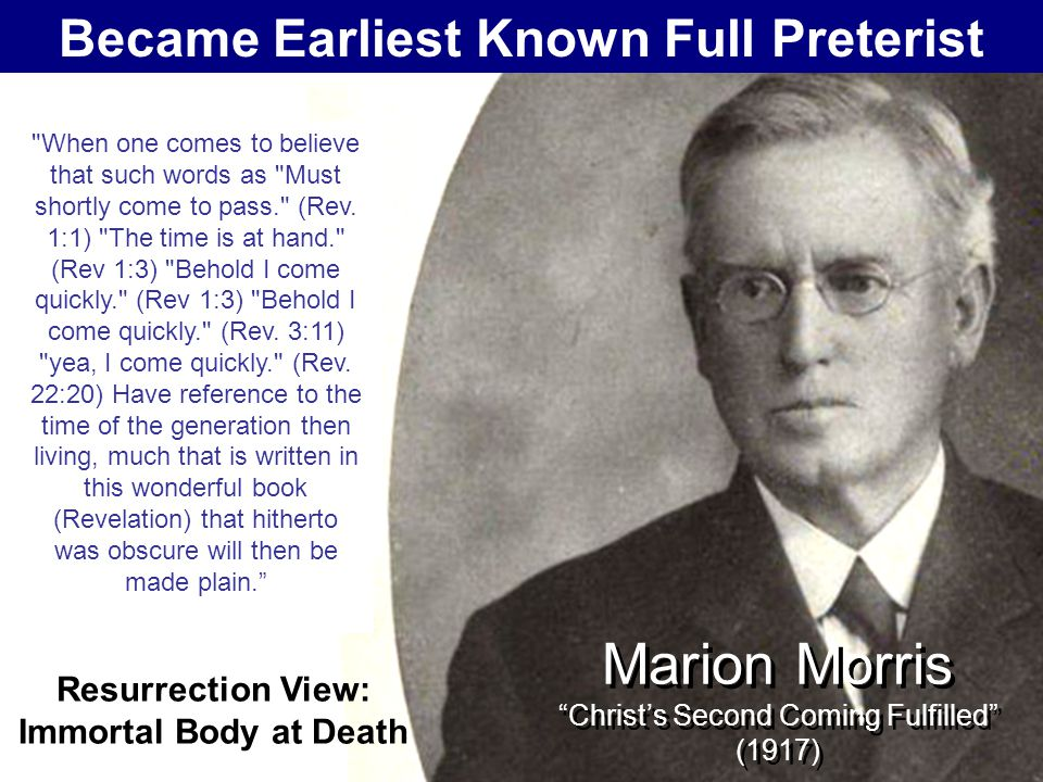 the heaven and earth that were destined to pass away and be superseded by a new heaven and a new earth wherein dwelleth righteousness, was the old imperfect and temporary covenant Marion Morris Christ's Second Coming Fulfilled (1917) Became Earliest Known Full Preterist Resurrection View: Immortal Body at Death And in the same generation in which He had offered one sacrifice for sins forever, He came the second time and fulfilled the words of the One Hundred and Tenth Psalm and made His enemies His footstool When one comes to believe that such words as Must shortly come to pass. (Rev.