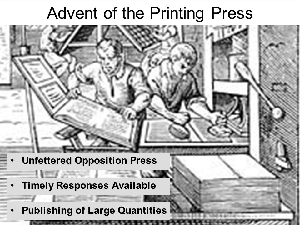Advent of the Printing Press Unfettered Opposition Press Publishing of Large Quantities Timely Responses Available