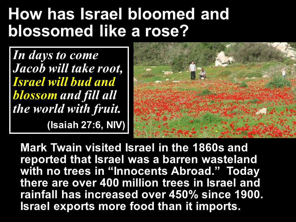 Mark Twain visited Israel in the 1860s and reported that Israel was a barren wasteland with no trees in Innocents Abroad. Today there are over 400 million trees in Israel and rainfall has increased over 450% since 1900.