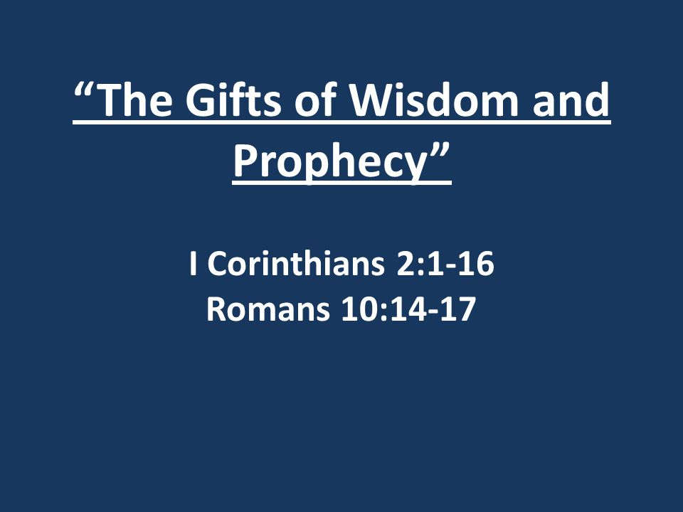 The Gifts of Wisdom and Prophecy I Corinthians 2:1-16 Romans 10:14-17