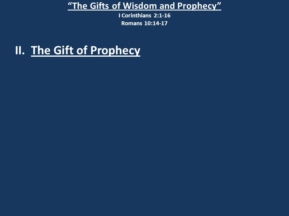 The Gifts of Wisdom and Prophecy I Corinthians 2:1-16 Romans 10:14-17 II. The Gift of Prophecy