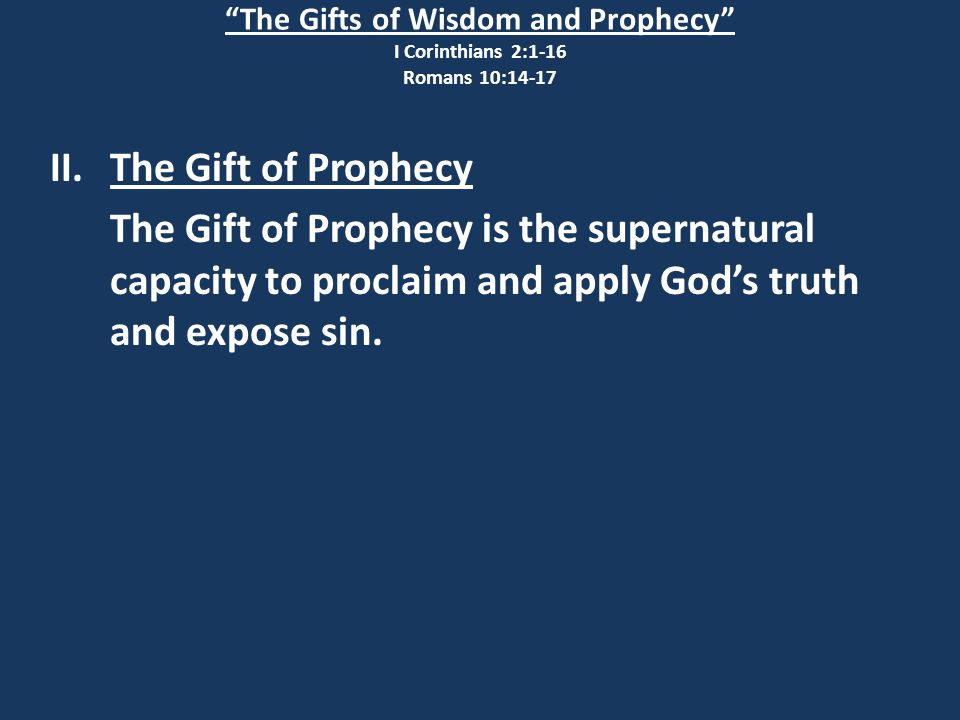 The Gifts of Wisdom and Prophecy I Corinthians 2:1-16 Romans 10:14-17 II.The Gift of Prophecy The Gift of Prophecy is the supernatural capacity to proclaim and apply God's truth and expose sin.