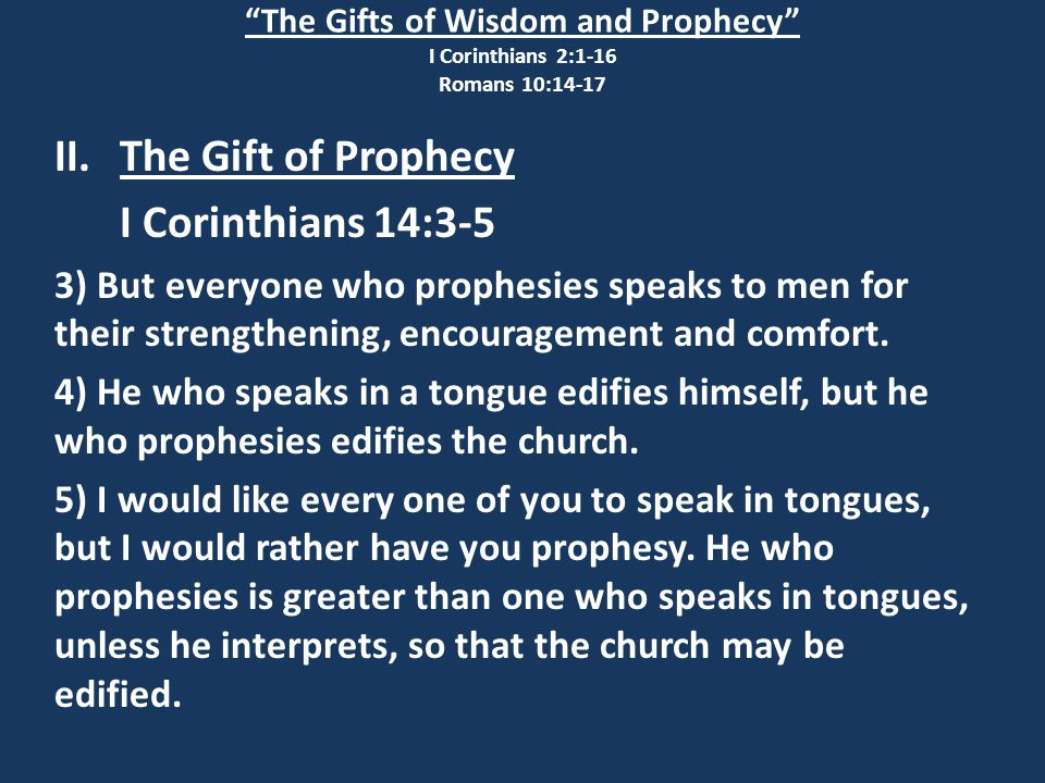 The Gifts of Wisdom and Prophecy I Corinthians 2:1-16 Romans 10:14-17 II.The Gift of Prophecy I Corinthians 14:3-5 3) But everyone who prophesies speaks to men for their strengthening, encouragement and comfort.