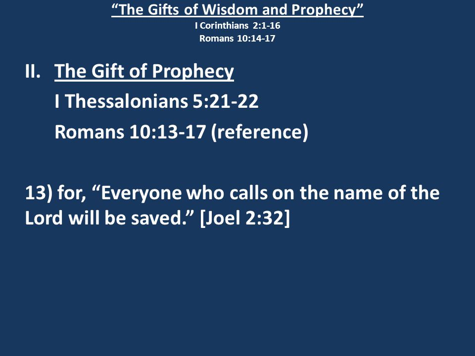 The Gifts of Wisdom and Prophecy I Corinthians 2:1-16 Romans 10:14-17 II.The Gift of Prophecy I Thessalonians 5:21-22 Romans 10:13-17 (reference) 13) for, Everyone who calls on the name of the Lord will be saved. [Joel 2:32]