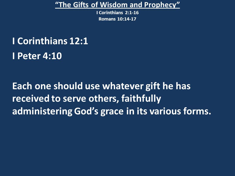 The Gifts of Wisdom and Prophecy I Corinthians 2:1-16 Romans 10:14-17 I Corinthians 12:1 I Peter 4:10 Each one should use whatever gift he has received to serve others, faithfully administering God's grace in its various forms.