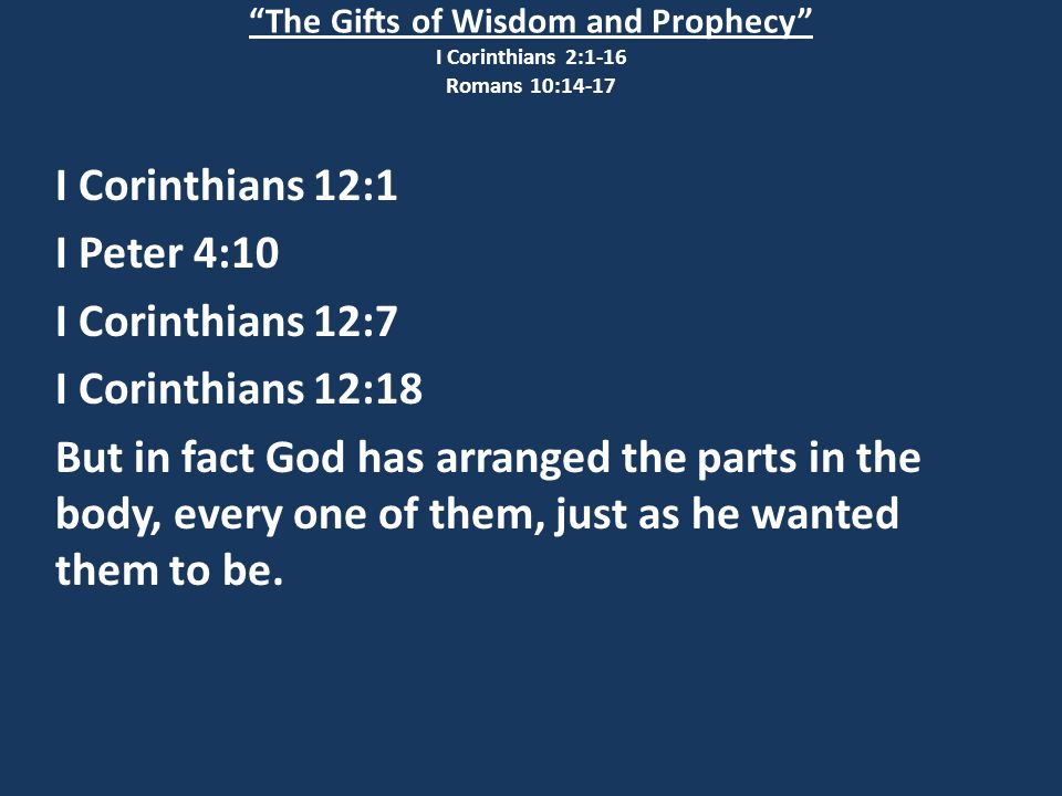The Gifts of Wisdom and Prophecy I Corinthians 2:1-16 Romans 10:14-17 I Corinthians 12:1 I Peter 4:10 I Corinthians 12:7 I Corinthians 12:18 But in fact God has arranged the parts in the body, every one of them, just as he wanted them to be.