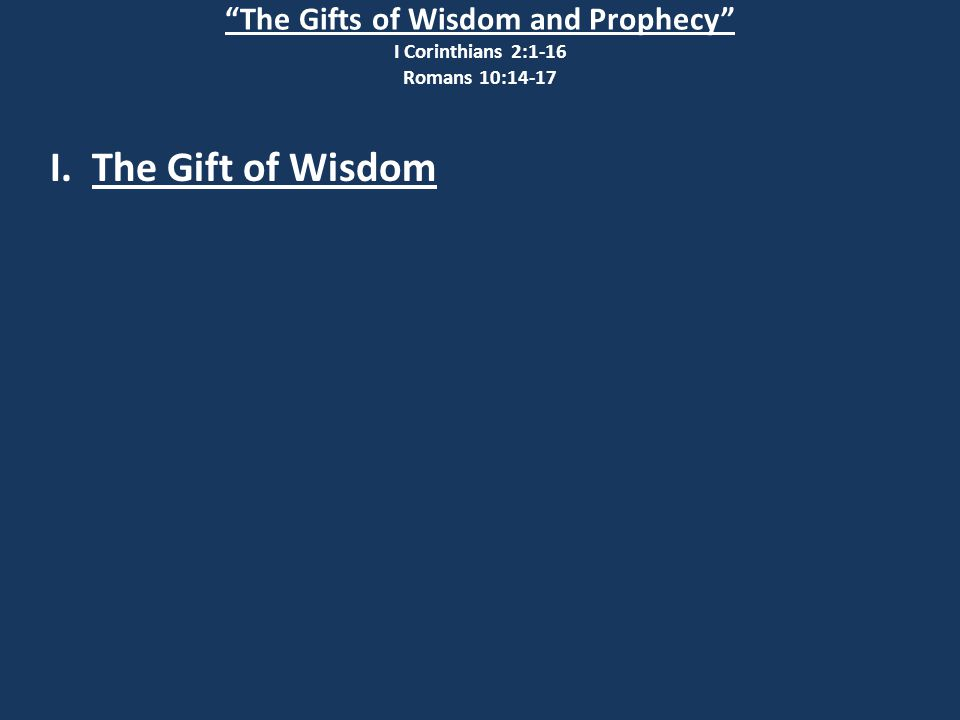 The Gifts of Wisdom and Prophecy I Corinthians 2:1-16 Romans 10:14-17 I. The Gift of Wisdom