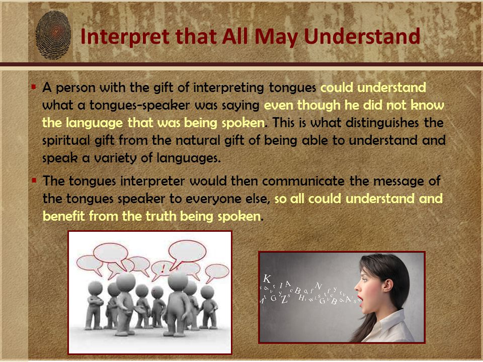 Interpret that All May Understand  A person with the gift of interpreting tongues could understand what a tongues-speaker was saying even though he did not know the language that was being spoken.