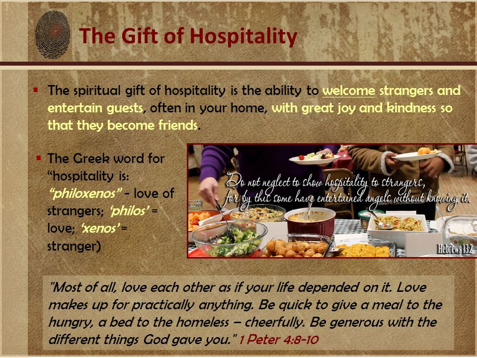 The Gift of Hospitality  The spiritual gift of hospitality is the ability to welcome strangers and entertain guests, often in your home, with great joy and kindness so that they become friends.
