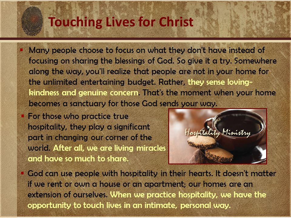 Touching Lives for Christ  For those who practice true hospitality, they play a significant part in changing our corner of the world.