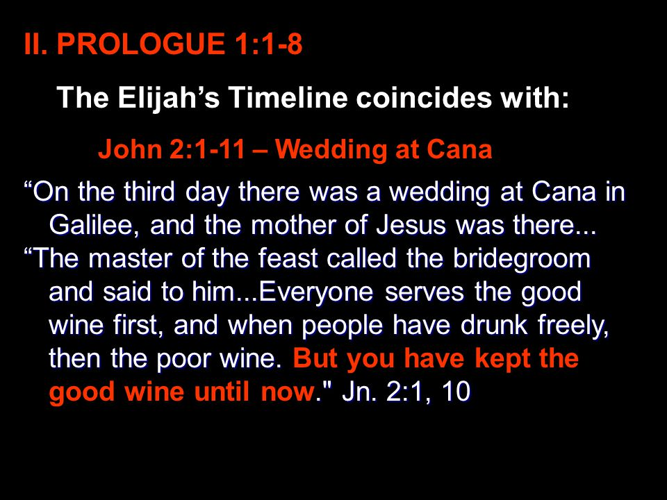 "II. PROLOGUE 1:1-8 The Elijah's Timeline coincides with: John 2:1-11 – Wedding at Cana ""On the third day there was a wedding at Cana in Galilee, and t"