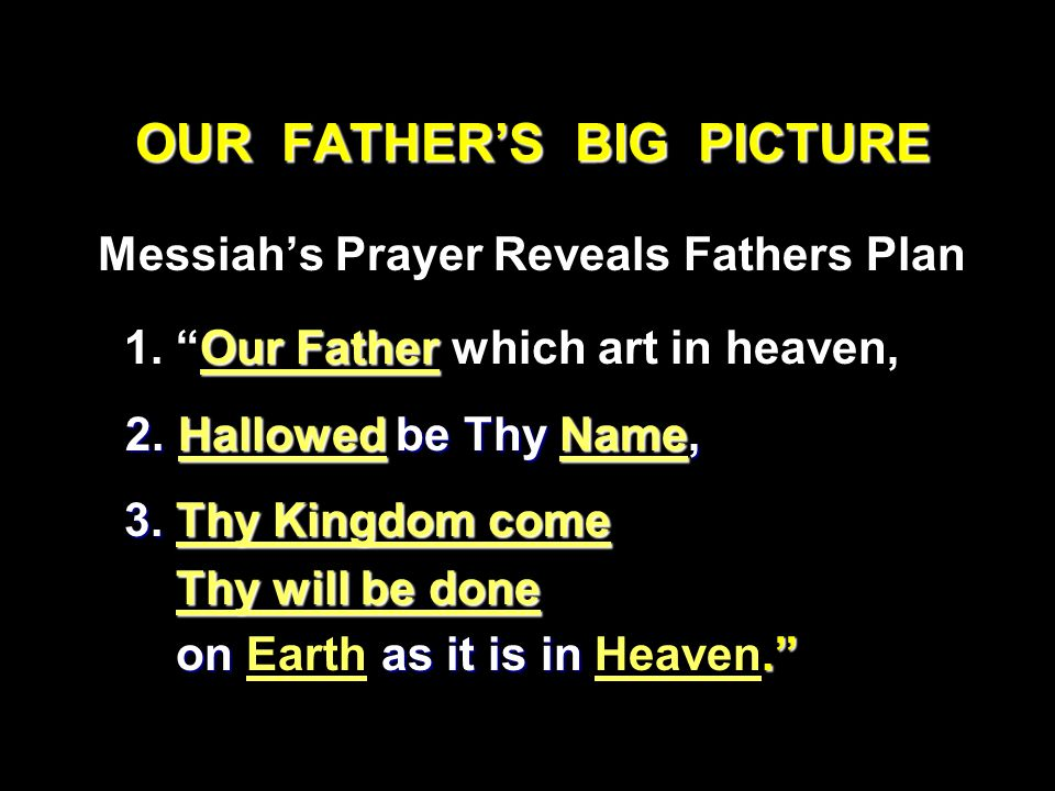 OUR FATHER'S BIG PICTURE Messiah's Prayer Reveals Fathers Plan Our Father 1.