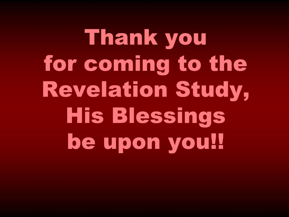 Thank you for coming to the Revelation Study, His Blessings be upon you!!