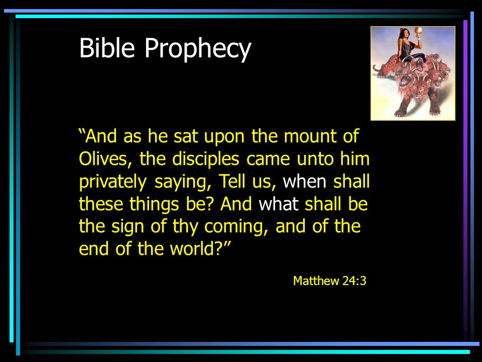 Bible Prophecy And as he sat upon the mount of Olives, the disciples came unto him privately saying, Tell us, when shall these things be.
