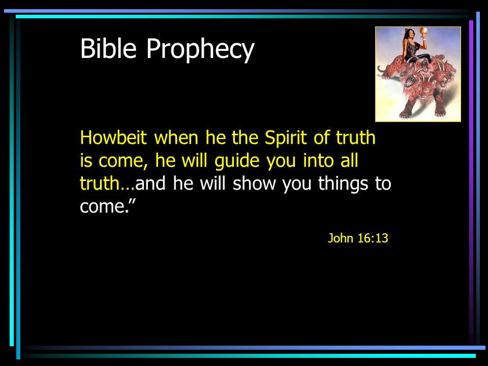 Bible Prophecy Howbeit when he the Spirit of truth is come, he will guide you into all truth…and he will show you things to come. John 16:13