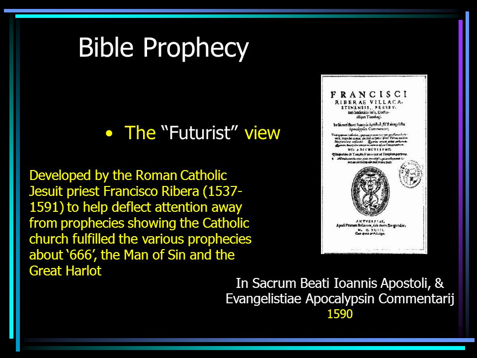 Bible Prophecy The Futurist view Developed by the Roman Catholic Jesuit priest Francisco Ribera (1537- 1591) to help deflect attention away from prophecies showing the Catholic church fulfilled the various prophecies about '666', the Man of Sin and the Great Harlot In Sacrum Beati Ioannis Apostoli, & Evangelistiae Apocalypsin Commentarij 1590