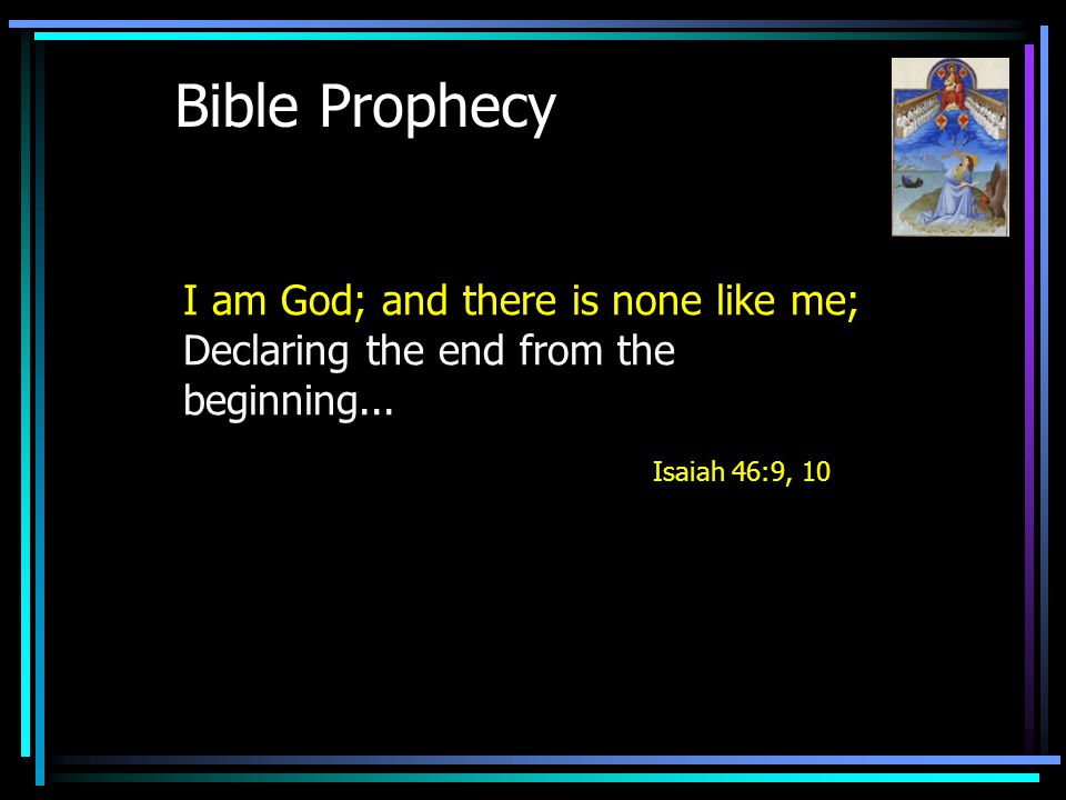 Bible Prophecy I am God; and there is none like me; Declaring the end from the beginning...
