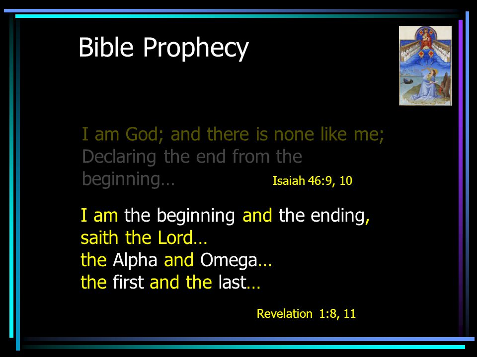 Bible Prophecy I am God; and there is none like me; Declaring the end from the beginning… Isaiah 46:9, 10 I am the beginning and the ending, saith the Lord… the Alpha and Omega… the first and the last… Revelation 1:8, 11