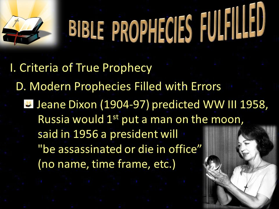I. Criteria of True Prophecy D. Modern Prophecies Filled with Errors Jeane Dixon (1904-97) predicted WW III 1958, Russia would 1 st put a man on the m