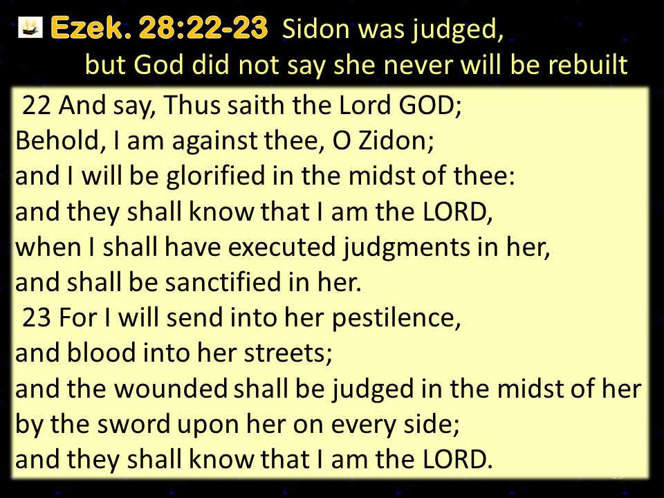 19 22 And say, Thus saith the Lord GOD; Behold, I am against thee, O Zidon; and I will be glorified in the midst of thee: and they shall know that I am the LORD, when I shall have executed judgments in her, and shall be sanctified in her.