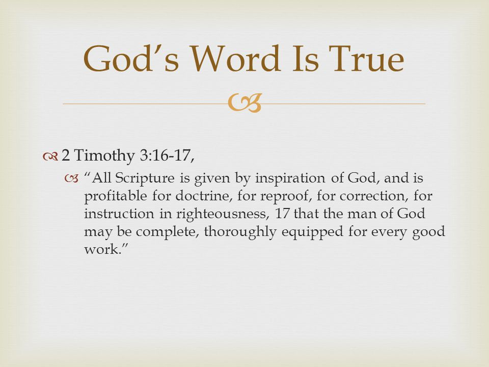   2 Timothy 3:16-17,  All Scripture is given by inspiration of God, and is profitable for doctrine, for reproof, for correction, for instruction in righteousness, 17 that the man of God may be complete, thoroughly equipped for every good work. God's Word Is True