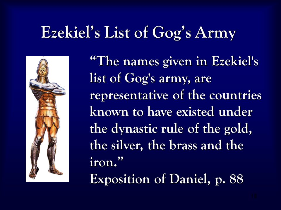 "18 Ezekiel's List of Gog's Army ""The names given in Ezekiel's list of Gog's army, are representative of the countries known to have existed under the"