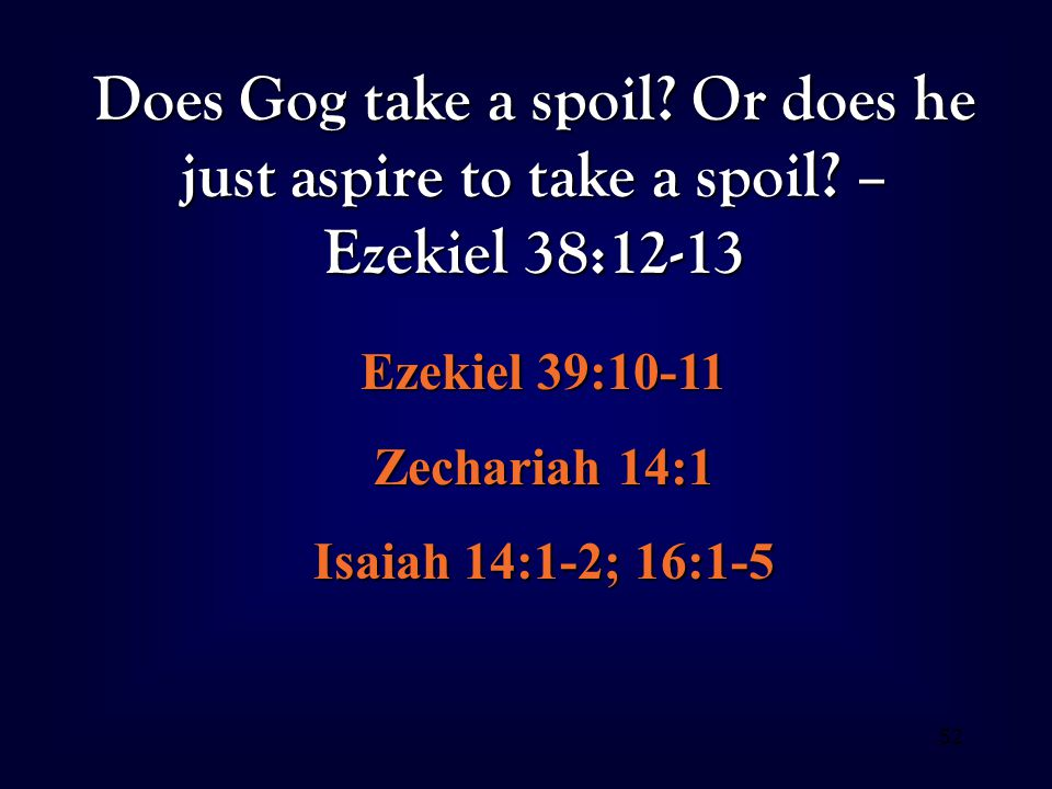 52 Does Gog take a spoil? Or does he just aspire to take a spoil? – Ezekiel 38:12-13 Ezekiel 39:10-11 Zechariah 14:1 Isaiah 14:1-2; 16:1-5