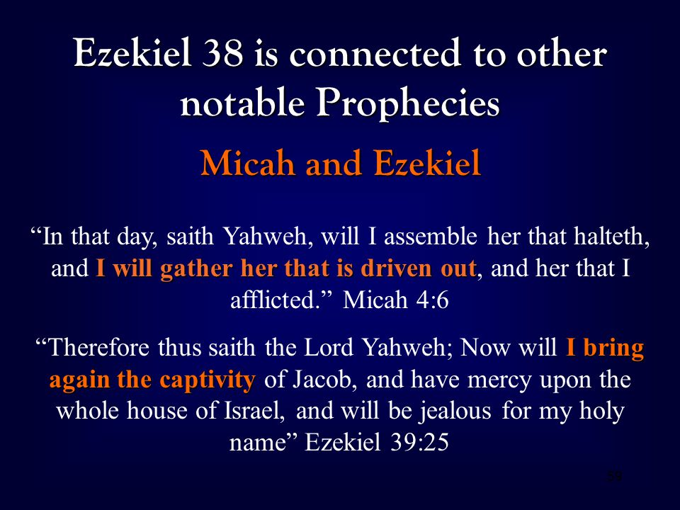 "59 Ezekiel 38 is connected to other notable Prophecies Micah and Ezekiel I will gather her that is driven out ""In that day, saith Yahweh, will I assem"