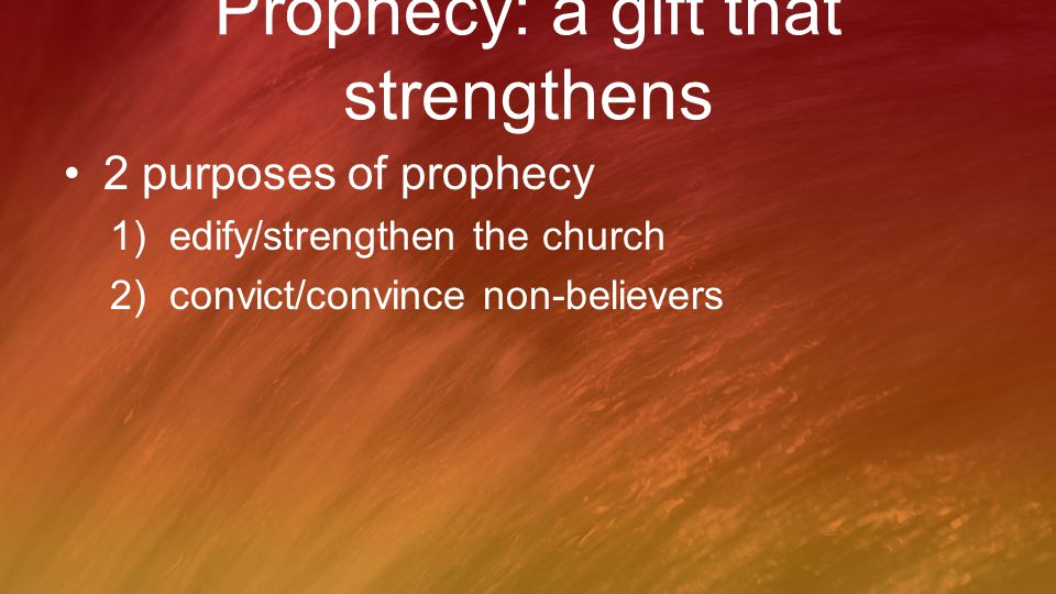 Prophecy: a gift that strengthens 2 purposes of prophecy 1)edify/strengthen the church 2)convict/convince non-believers