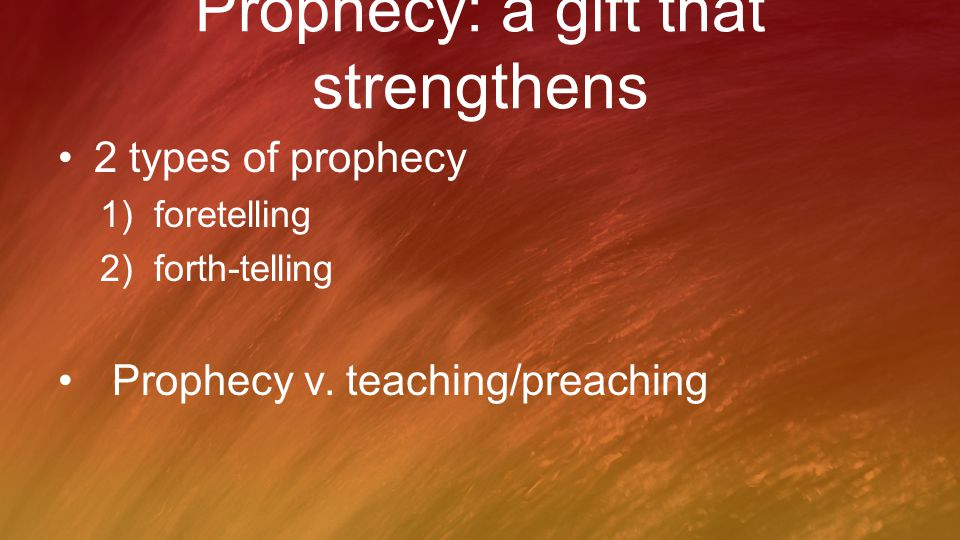 Prophecy: a gift that strengthens 2 types of prophecy 1)foretelling 2)forth-telling Prophecy v. teaching/preaching
