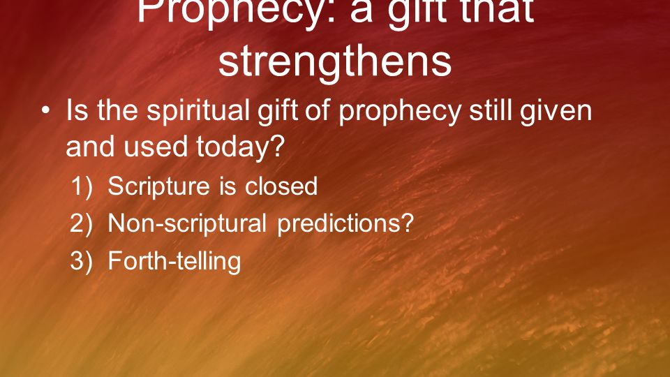 Prophecy: a gift that strengthens Is the spiritual gift of prophecy still given and used today? 1)Scripture is closed 2)Non-scriptural predictions? 3)