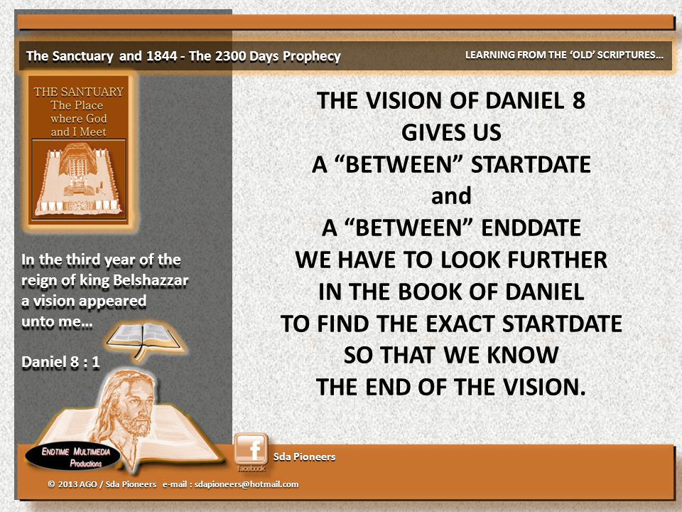Sda Pioneers The Sanctuary and 1844 - The 2300 Days Prophecy LEARNING FROM THE 'OLD' SCRIPTURES… © 2013 AGO / Sda Pioneers e-mail : sdapioneers@hotmail.com In the third year of the reign of king Belshazzar a vision appeared unto me… Daniel 8 : 1 In the third year of the reign of king Belshazzar a vision appeared unto me… Daniel 8 : 1 THE VISION OF DANIEL 8 GIVES US A BETWEEN STARTDATE and A BETWEEN ENDDATE WE HAVE TO LOOK FURTHER IN THE BOOK OF DANIEL TO FIND THE EXACT STARTDATE SO THAT WE KNOW THE END OF THE VISION.