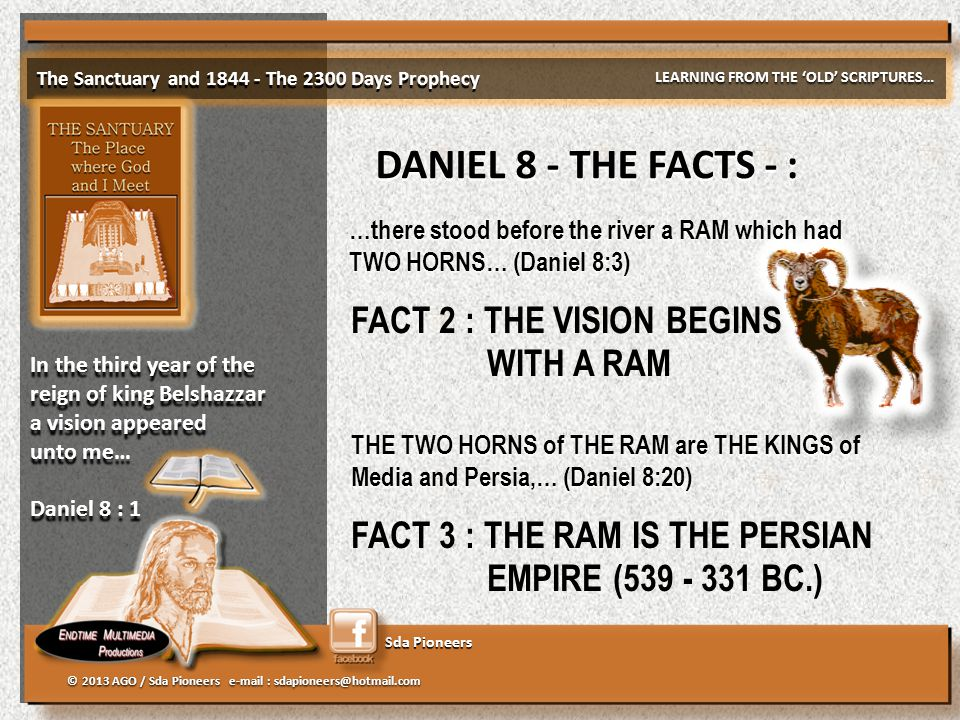 Sda Pioneers The Sanctuary and 1844 - The 2300 Days Prophecy LEARNING FROM THE 'OLD' SCRIPTURES… © 2013 AGO / Sda Pioneers e-mail : sdapioneers@hotmail.com In the third year of the reign of king Belshazzar a vision appeared unto me… Daniel 8 : 1 In the third year of the reign of king Belshazzar a vision appeared unto me… Daniel 8 : 1 DANIEL 8 - THE FACTS - : FACT 2 : THE VISION BEGINS WITH A RAM …there stood before the river a RAM which had TWO HORNS… (Daniel 8:3) …there stood before the river a RAM which had TWO HORNS… (Daniel 8:3) THE TWO HORNS of THE RAM are THE KINGS of Media and Persia,… (Daniel 8:20) THE TWO HORNS of THE RAM are THE KINGS of Media and Persia,… (Daniel 8:20) FACT 3 : THE RAM IS THE PERSIAN EMPIRE (539 - 331 BC.)