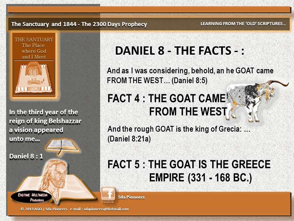 Sda Pioneers The Sanctuary and 1844 - The 2300 Days Prophecy LEARNING FROM THE 'OLD' SCRIPTURES… © 2013 AGO / Sda Pioneers e-mail : sdapioneers@hotmail.com In the third year of the reign of king Belshazzar a vision appeared unto me… Daniel 8 : 1 In the third year of the reign of king Belshazzar a vision appeared unto me… Daniel 8 : 1 DANIEL 8 - THE FACTS - : And as I was considering, behold, an he GOAT came FROM THE WEST… (Daniel 8:5) And the rough GOAT is the king of Grecia: … (Daniel 8:21a) And the rough GOAT is the king of Grecia: … (Daniel 8:21a) FACT 5 : THE GOAT IS THE GREECE EMPIRE (331 - 168 BC.) FACT 4 : THE GOAT CAME FROM THE WEST