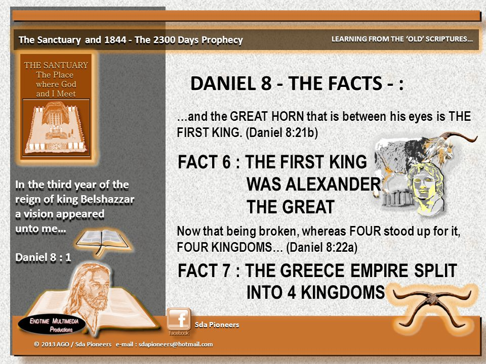 Sda Pioneers The Sanctuary and 1844 - The 2300 Days Prophecy LEARNING FROM THE 'OLD' SCRIPTURES… © 2013 AGO / Sda Pioneers e-mail : sdapioneers@hotmail.com In the third year of the reign of king Belshazzar a vision appeared unto me… Daniel 8 : 1 In the third year of the reign of king Belshazzar a vision appeared unto me… Daniel 8 : 1 DANIEL 8 - THE FACTS - : …and the GREAT HORN that is between his eyes is THE FIRST KING.