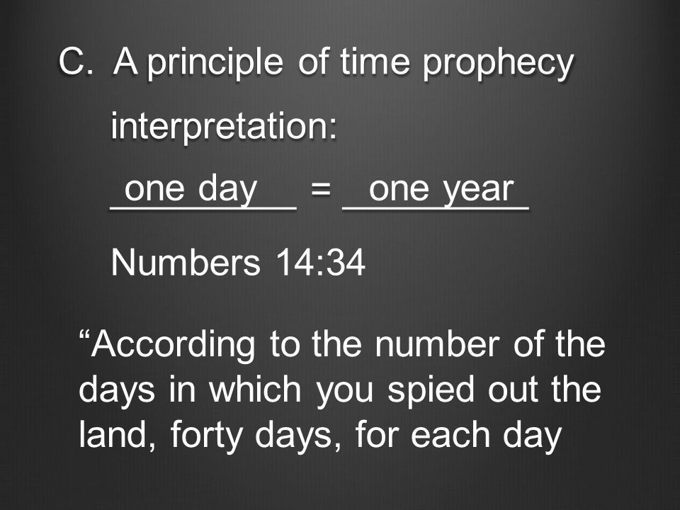 "C.A principle of time prophecy interpretation: interpretation: _________ = _________ _________ = _________ one dayone year Numbers 14:34 ""According to"