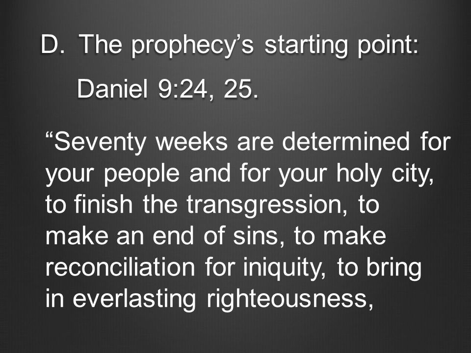 "D.The prophecy's starting point: Daniel 9:24, 25. Daniel 9:24, 25. ""Seventy weeks are determined for your people and for your holy city, to finish the"