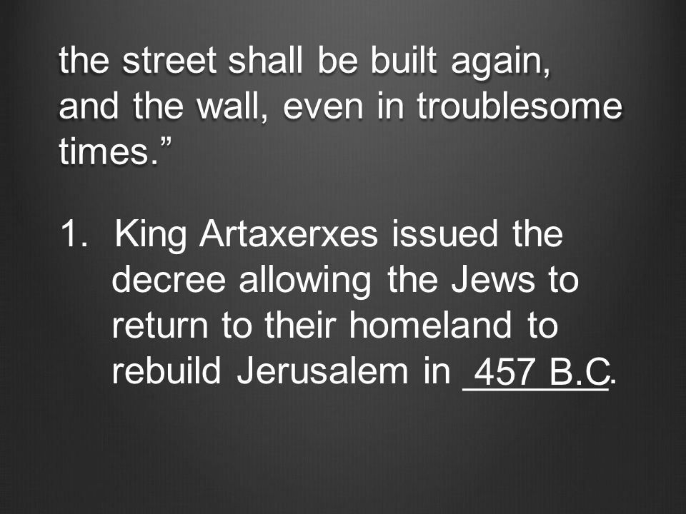 "the street shall be built again, and the wall, even in troublesome times."" 1.King Artaxerxes issued the decree allowing the Jews to return to their ho"