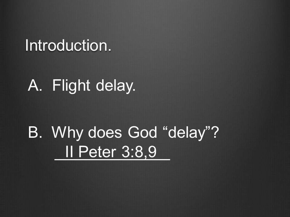 "Introduction. A. Flight delay. B.Why does God ""delay""? _____________ II Peter 3:8,9"