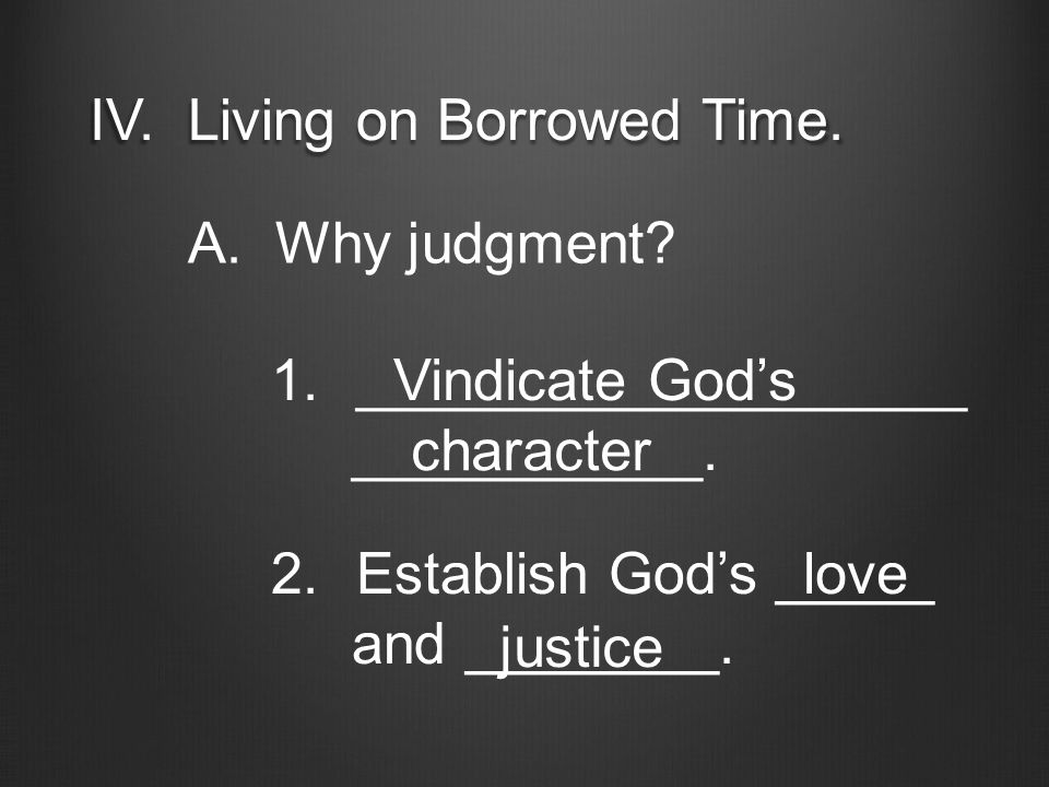 IV. Living on Borrowed Time. A. Why judgment? 1.___________________ ___________. Vindicate God's character 2.Establish God's _____ and ________. love