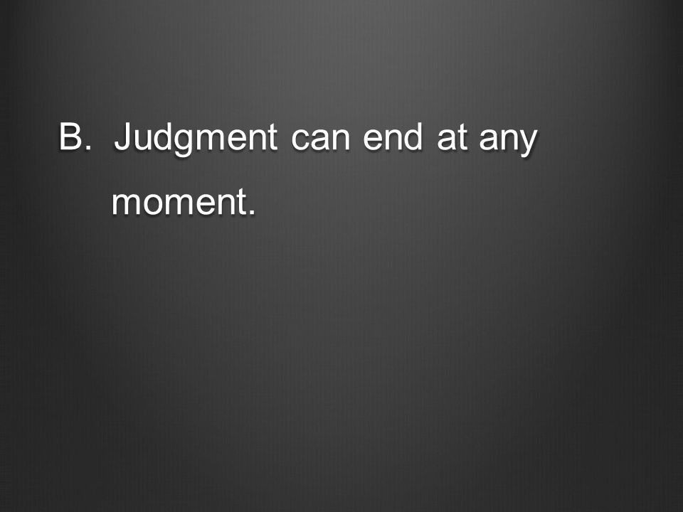 B.Judgment can end at any moment. moment.