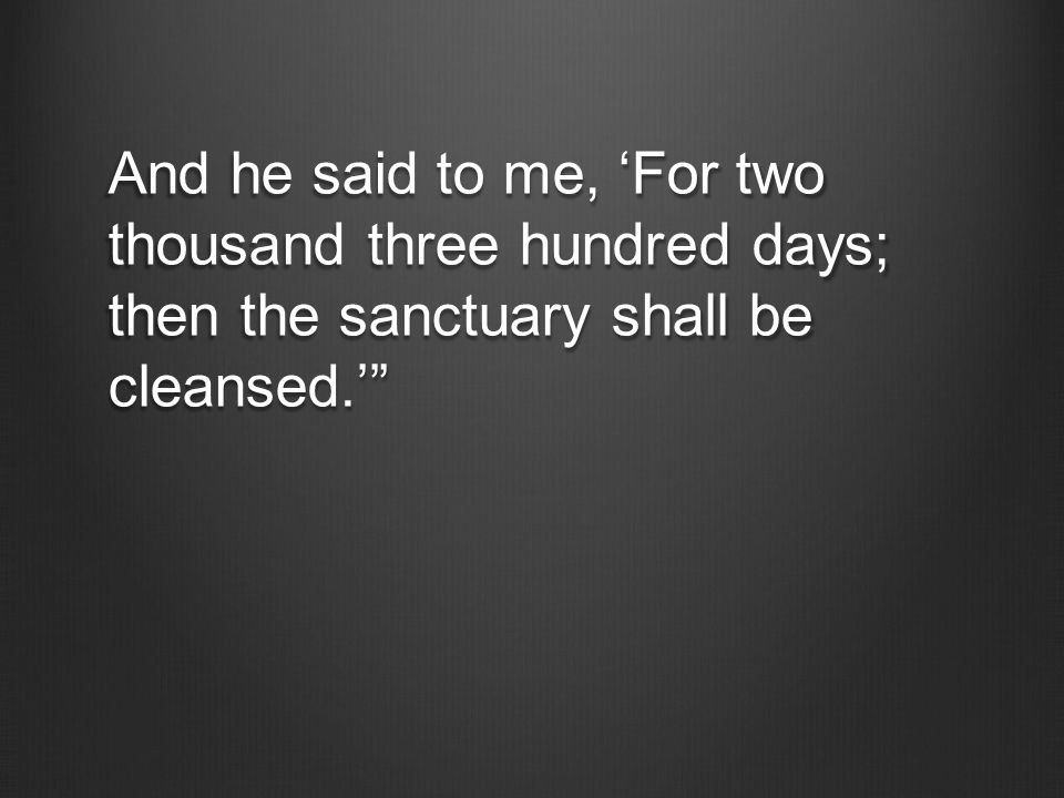 And he said to me, 'For two thousand three hundred days; then the sanctuary shall be cleansed.'""