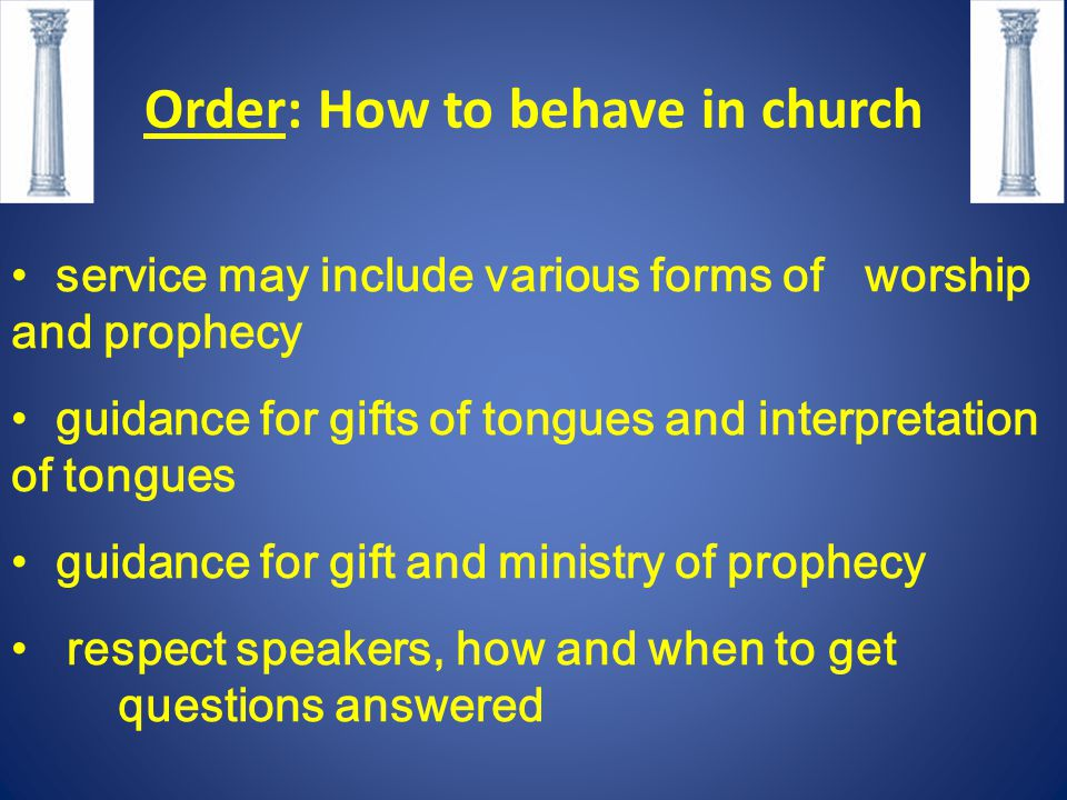 Order: How to behave in church service may include various forms of worship and prophecy guidance for gifts of tongues and interpretation of tongues guidance for gift and ministry of prophecy respect speakers, how and when to get questions answered