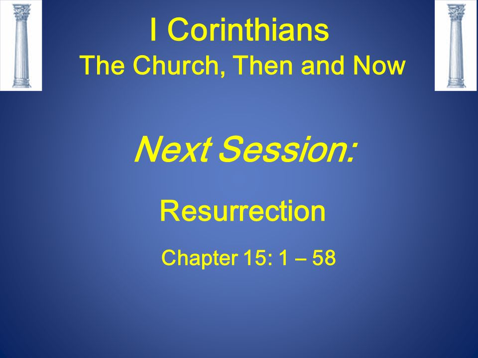 I Corinthians The Church, Then and Now Next Session: Resurrection Chapter 15: 1 – 58