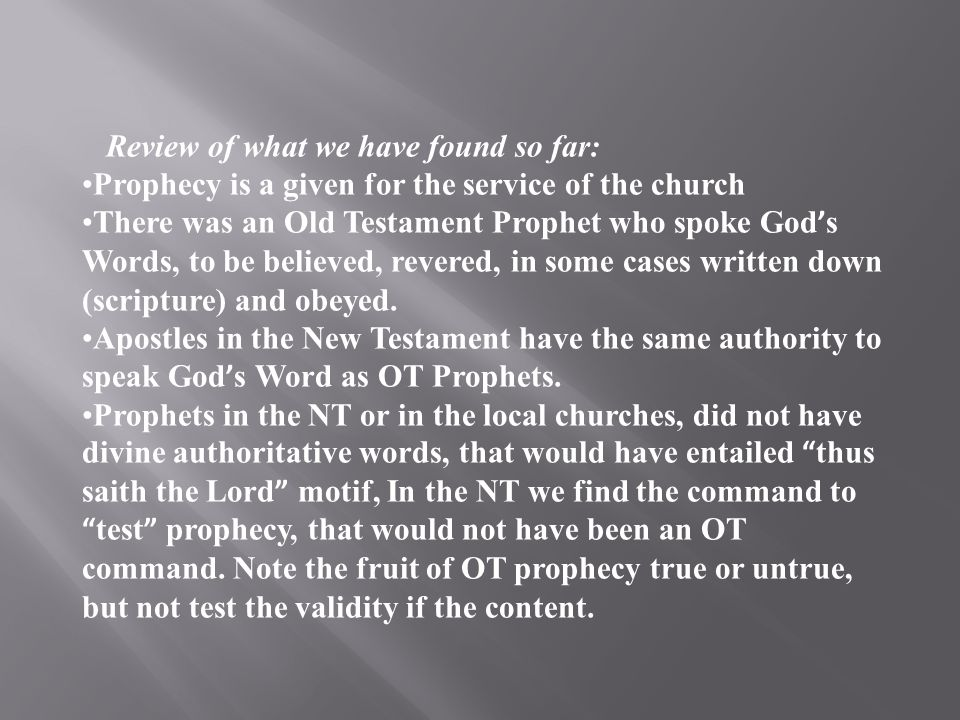 Review of what we have found so far: Prophecy is a given for the service of the church There was an Old Testament Prophet who spoke God ' s Words, to be believed, revered, in some cases written down (scripture) and obeyed.