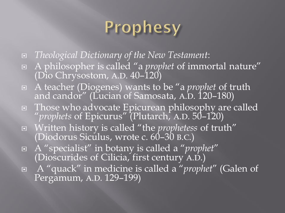 " Theological Dictionary of the New Testament :  A philosopher is called ""a prophet of immortal nature"" (Dio Chrysostom, A. D. 40–120)  A teacher (D"