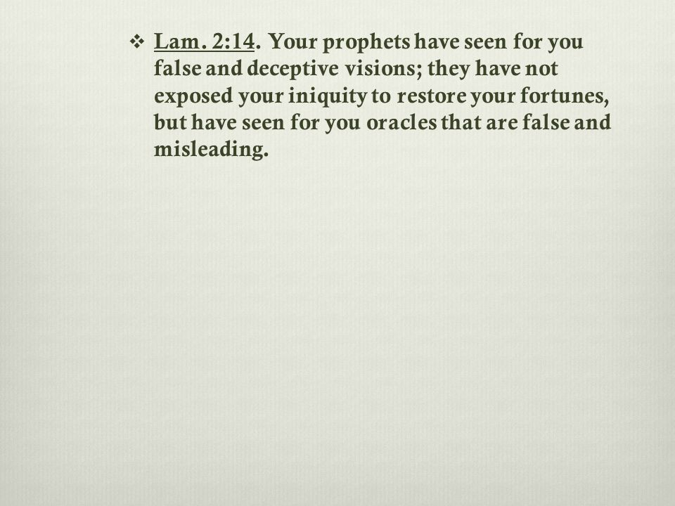  Lam. 2:14. Your prophets have seen for you false and deceptive visions; they have not exposed your iniquity to restore your fortunes, but have seen