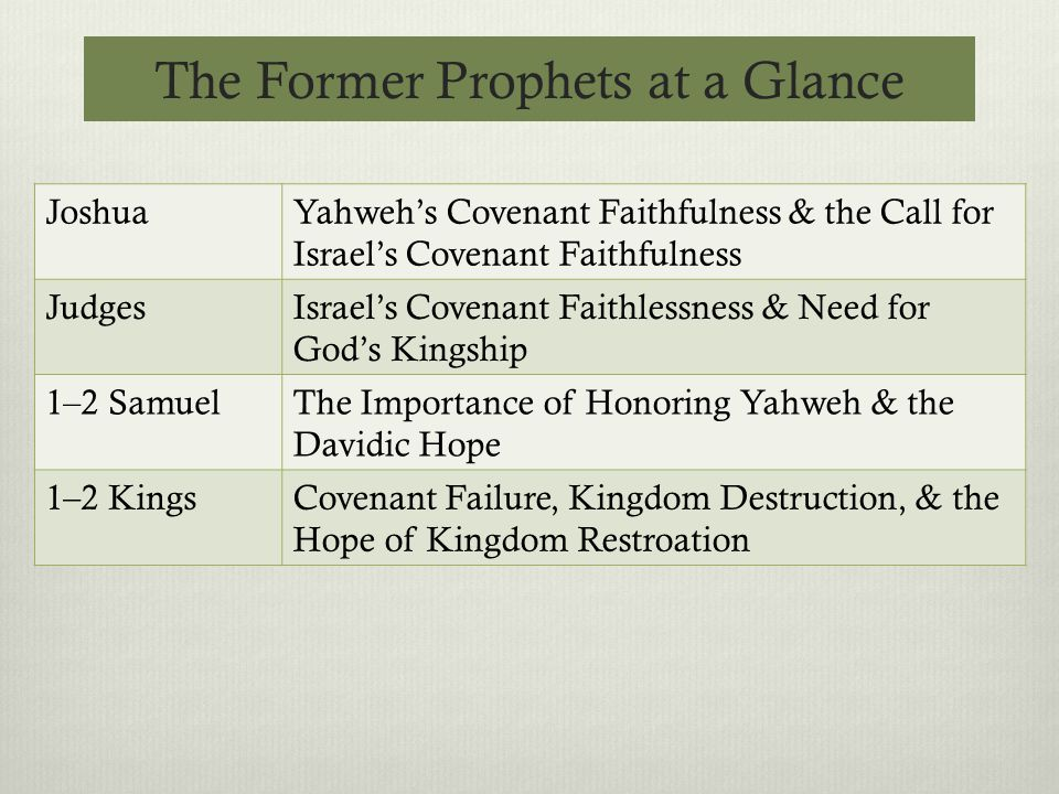 The Former Prophets at a Glance JoshuaYahweh's Covenant Faithfulness & the Call for Israel's Covenant Faithfulness JudgesIsrael's Covenant Faithlessness & Need for God's Kingship 1–2 SamuelThe Importance of Honoring Yahweh & the Davidic Hope 1–2 KingsCovenant Failure, Kingdom Destruction, & the Hope of Kingdom Restroation